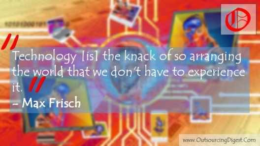 Technology [is] the knack of so arranging the world that we don't have to experience it. Max Frisch